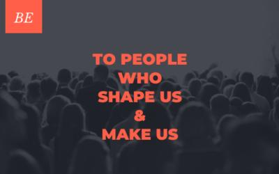 To People Who Shape Us & Make Us