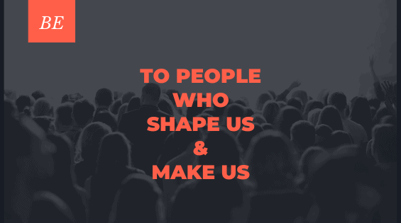 To People Who Shape Us & Make Us