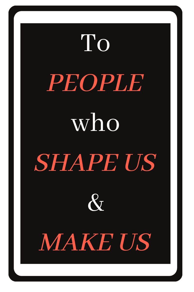 To people who make us and shape us